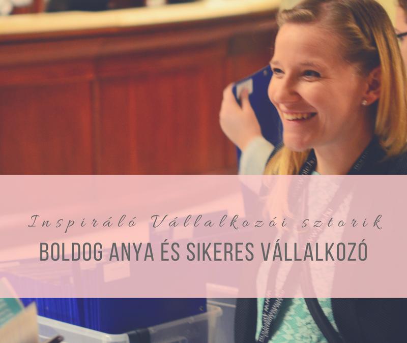 Inspiráló Vállalkozói Sztorik – Boldog Anya és Sikeres Vállalkozó